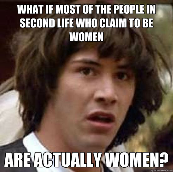 what if most of the people in Second Life who claim to be women are actually women? - what if most of the people in Second Life who claim to be women are actually women?  conspiracy keanu