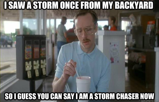 I saw a storm once from my backyard So I guess you can say I am a storm chaser now - I saw a storm once from my backyard So I guess you can say I am a storm chaser now  Things are getting pretty serious