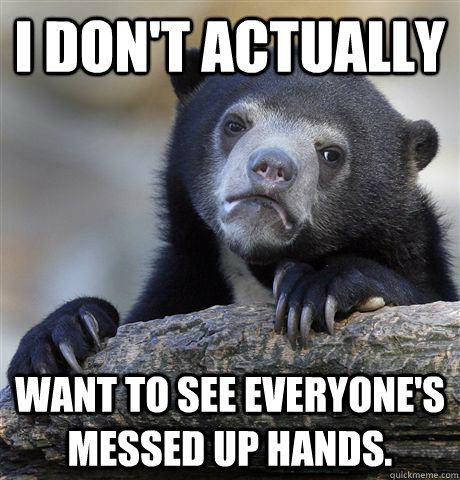 I don't actually want to see everyone's messed up hands. - I don't actually want to see everyone's messed up hands.  Confession Bear