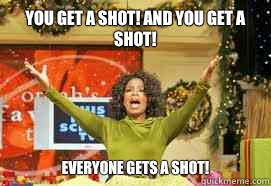 YOU GET a shot! And you get a shot!  EVERYONE GETS A Shot!