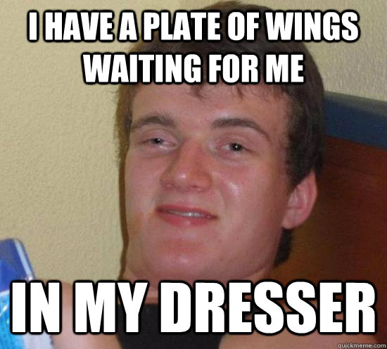I have a plate of wings waiting for me In my dresser