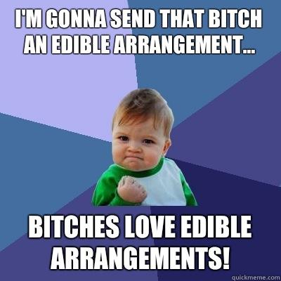 d698e6d7e8e6fb543e575fa1a214e90e083bb1d4d95035d015bf0e28d618ee24 i'm gonna send that bitch an edible arrangement bitches love,Edible Arrangements Meme