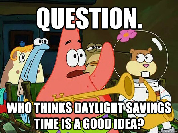Question. Who thinks Daylight Savings time is a good idea? - Question. Who thinks Daylight Savings time is a good idea?  Question Asking Patrick