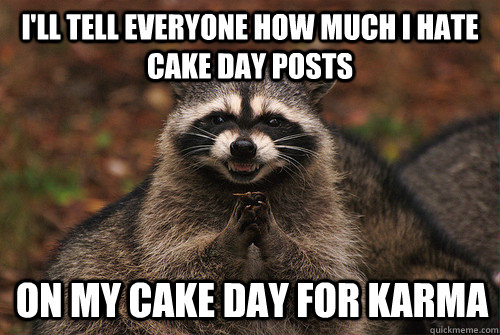 I'll tell everyone how much I hate cake day posts on my cake day for karma - I'll tell everyone how much I hate cake day posts on my cake day for karma  Insidious Racoon 2