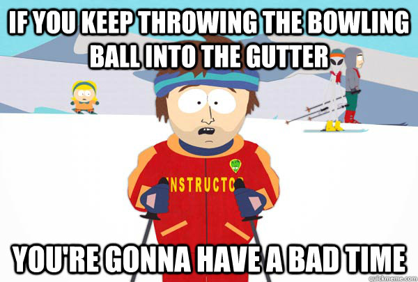 If you keep throwing the bowling ball into the gutter You're gonna have a bad time - If you keep throwing the bowling ball into the gutter You're gonna have a bad time  Super Cool Ski Instructor
