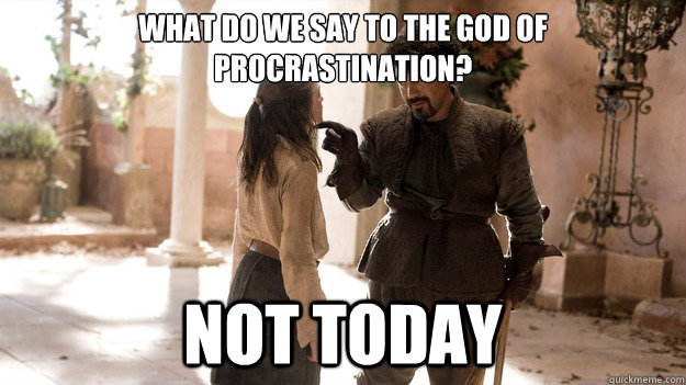 What do we say to the God of Procrastination? Not Today