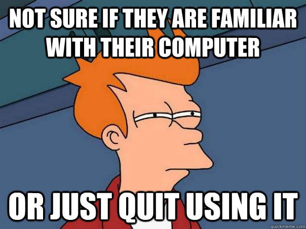 Not sure if they are familiar with their computer Or just quit using it - Not sure if they are familiar with their computer Or just quit using it  Futurama Fry