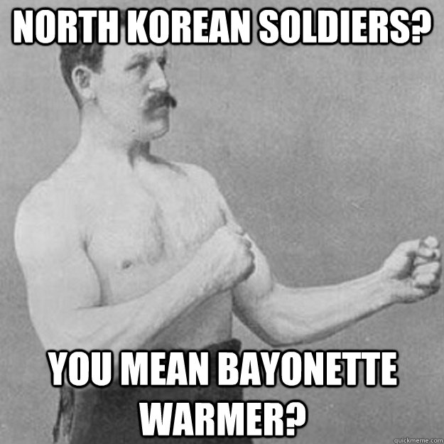 north korean soldiers? you mean bayonette warmer? - north korean soldiers? you mean bayonette warmer?  overly manly man