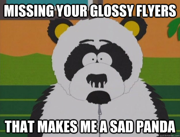 Missing your glossy flyers That makes me a sad panda