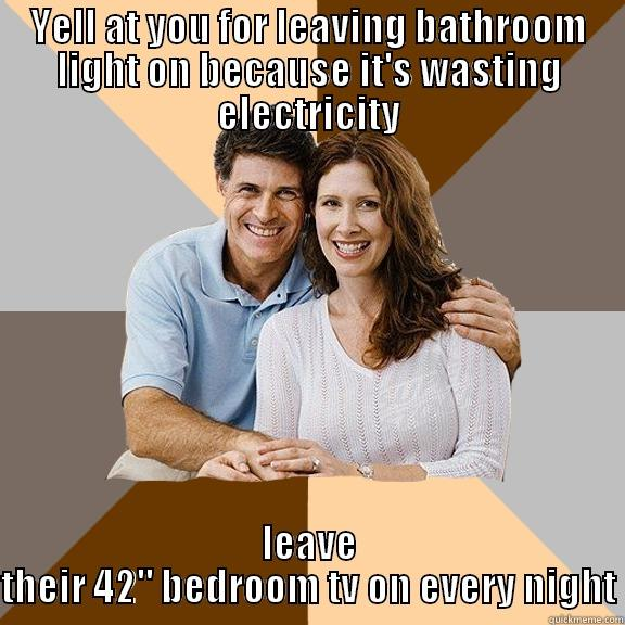 YELL AT YOU FOR LEAVING BATHROOM LIGHT ON BECAUSE IT'S WASTING ELECTRICITY LEAVE THEIR 42