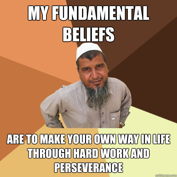 my fundamental beliefs are to make your own way in life through hard work and perseverance - my fundamental beliefs are to make your own way in life through hard work and perseverance  Ordinary Muslim Man