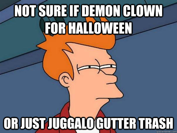 Not sure if demon clown for Halloween Or just juggalo gutter trash - Not sure if demon clown for Halloween Or just juggalo gutter trash  Futurama Fry