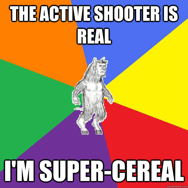 The active shooter is real I'm super-cereal - The active shooter is real I'm super-cereal  Misc