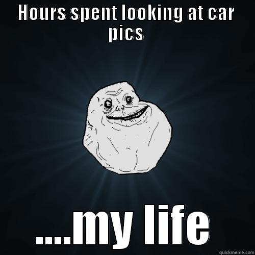HOURS SPENT LOOKING AT CAR PICS ....MY LIFE Forever Alone