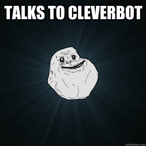 Talks to Cleverbot   Forever Alone
