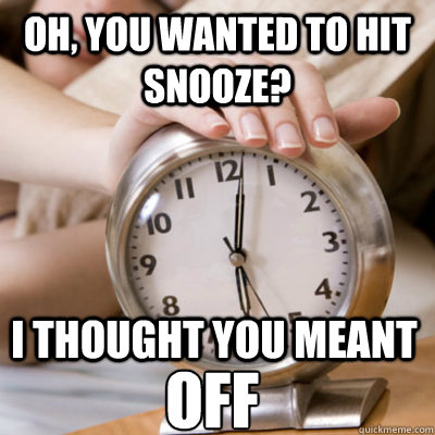 Oh, you wanted to hit snooze? I thought you meant OFF  Scumbag Alarm Clock