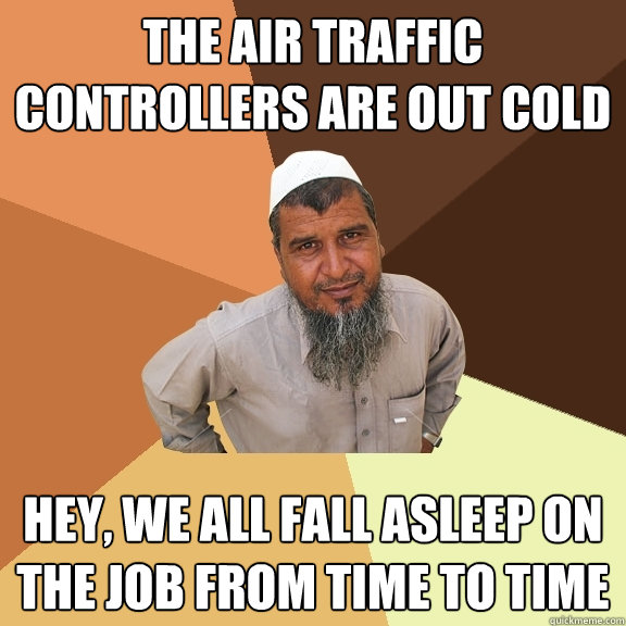 the air traffic controllers are out cold hey, we all fall asleep on the job from time to time  Ordinary Muslim Man