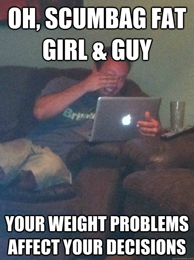 Oh, scumbag fat girl & guy your weight problems affect your decisions - Oh, scumbag fat girl & guy your weight problems affect your decisions  Reddit Meme Dad