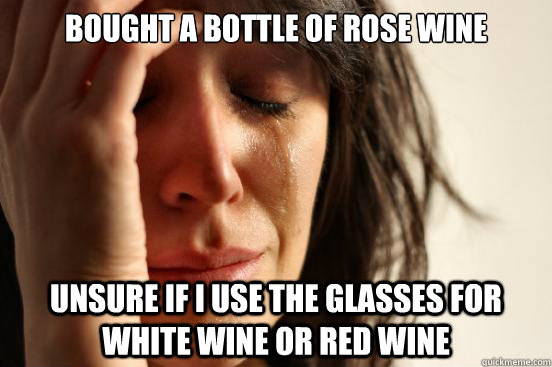 bought a bottle of rose wine unsure if i use the glasses for white wine or red wine - bought a bottle of rose wine unsure if i use the glasses for white wine or red wine  First World Problems