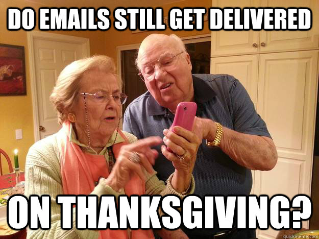 Do emails still get delivered on Thanksgiving? - Do emails still get delivered on Thanksgiving?  Technologically Challenged Grandparents