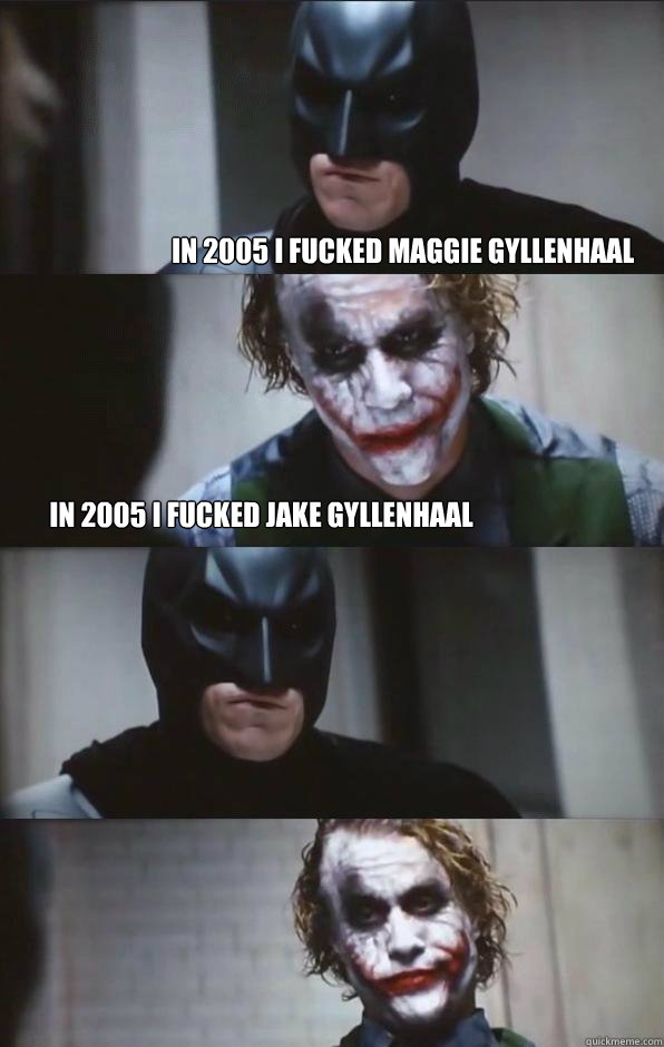 In 2005 I fucked Maggie Gyllenhaal in 2005 I fucked Jake Gyllenhaal  - In 2005 I fucked Maggie Gyllenhaal in 2005 I fucked Jake Gyllenhaal   Batman Panel