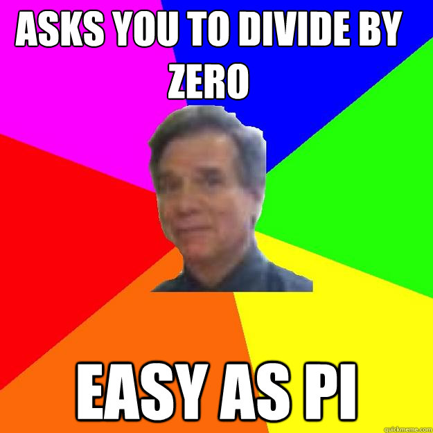 Asks you to divide by zero easy as pi - Asks you to divide by zero easy as pi  Professor Wisenheimer