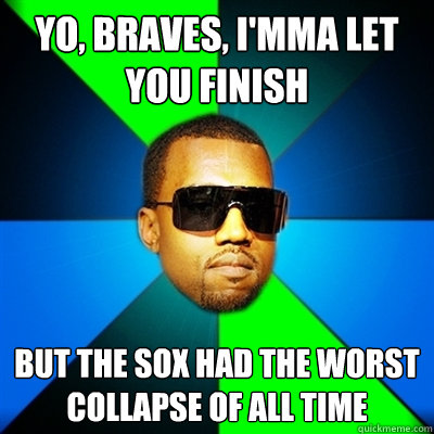 Yo, Braves, I'mma let you finish But the Sox had the worst collapse of all time - Yo, Braves, I'mma let you finish But the Sox had the worst collapse of all time  Interrupting Kanye