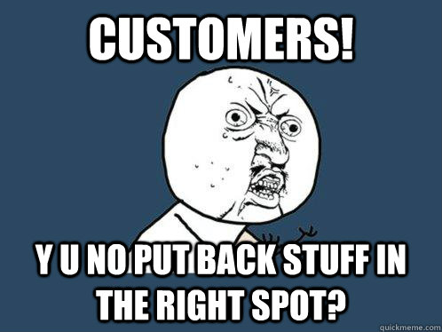 Customers! Y U NO put back stuff in the right spot?  Y U No