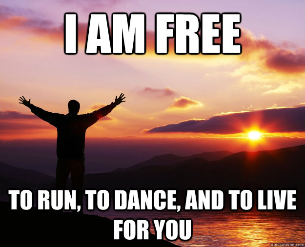 I Am Free To Dance I am free to run  to dance