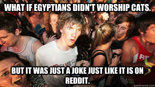 What if Egyptians didn't worship cats. But it was just a joke just like it is on Reddit. - What if Egyptians didn't worship cats. But it was just a joke just like it is on Reddit.  Sudden Clarity Clarence