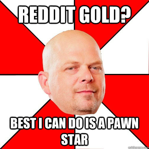 Reddit gold? Best I can do is a pawn star - Reddit gold? Best I can do is a pawn star  Pawn Star