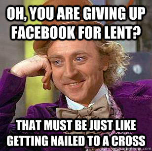 Oh, you are giving up facebook for lent? That must be just like getting nailed to a cross - Oh, you are giving up facebook for lent? That must be just like getting nailed to a cross  Condescending Wonka