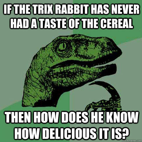 If the Trix rabbit has never had a taste of the cereal then how does he know how delicious it is? - If the Trix rabbit has never had a taste of the cereal then how does he know how delicious it is?  Philosoraptor