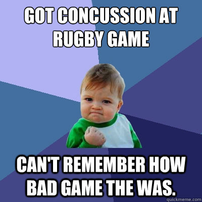 Got concussion at rugby game Can't remember how bad game the was. - Got concussion at rugby game Can't remember how bad game the was.  Success Kid