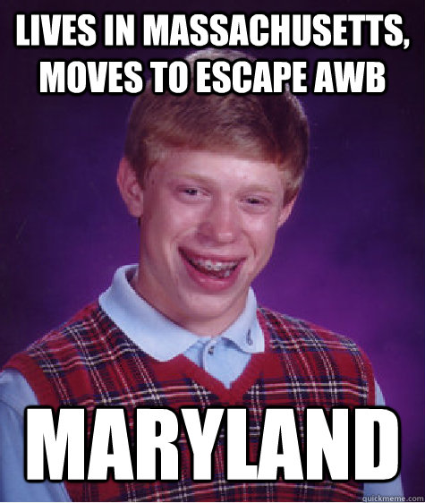 Lives in Massachusetts, moves to escape AWB Maryland - Lives in Massachusetts, moves to escape AWB Maryland  Bad Luck Brian