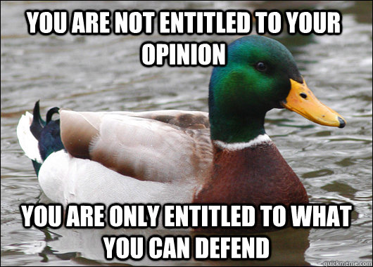 You are not entitled to your opinion You are only entitled to what you can defend - You are not entitled to your opinion You are only entitled to what you can defend  Actual Advice Mallard