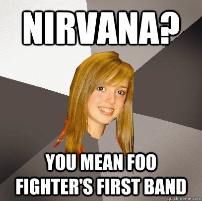 nirvana? you mean foo fighter's first band - nirvana? you mean foo fighter's first band  Musically Oblivious 8th Grader