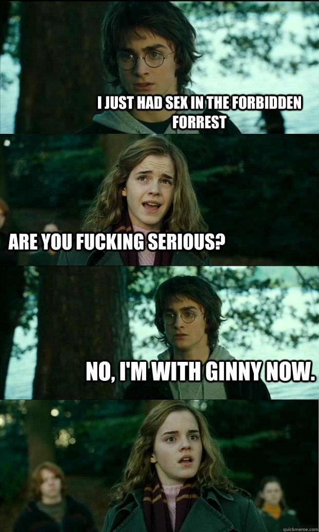 I just had sex in the forbidden forrest Are you fucking serious? No, I'm with Ginny now. - I just had sex in the forbidden forrest Are you fucking serious? No, I'm with Ginny now.  Horny Harry
