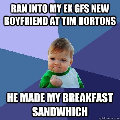 ran into my ex gfs new boyfriend at Tim hortons  he made my breakfast sandwhich - ran into my ex gfs new boyfriend at Tim hortons  he made my breakfast sandwhich  Success Kid