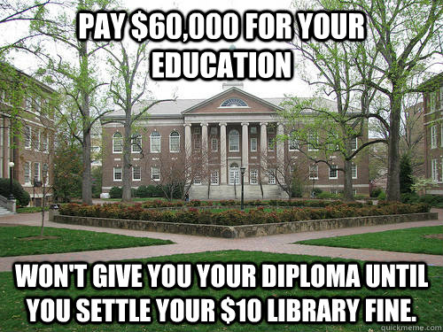 Pay $60,000 for your education Won't give you your diploma until you settle your $10 library fine. - Pay $60,000 for your education Won't give you your diploma until you settle your $10 library fine.  Scumbag University