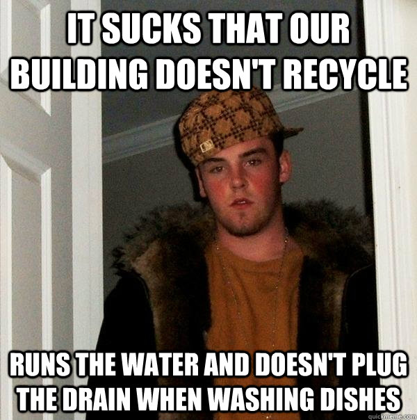 It sucks that our building doesn't recycle Runs the water and doesn't plug the drain when washing dishes - It sucks that our building doesn't recycle Runs the water and doesn't plug the drain when washing dishes  Scumbag Steve