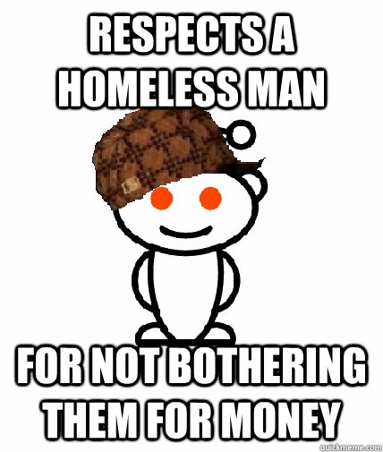 Respects a homeless man For not bothering them for money - Respects a homeless man For not bothering them for money  Scumbag Redditor