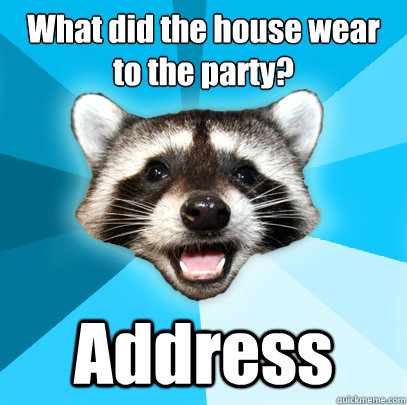 What did the house wear to the party? Address - What did the house wear to the party? Address  Lame Pun Coon