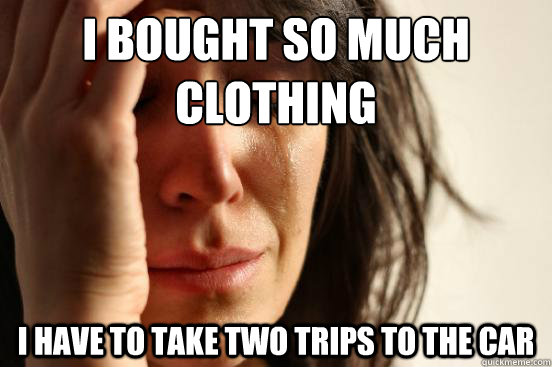I bought so much clothing I have to take two trips to the car - I bought so much clothing I have to take two trips to the car  First World Problems
