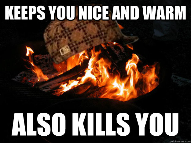 Keeps you nice and warm Also kills you