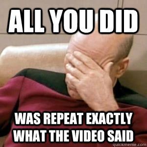 All you did was repeat exactly what the video said