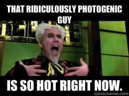 that Ridiculously photogenic guy  is so hot right now.