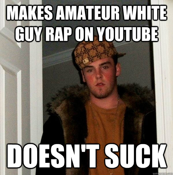makes amateur white guy rap on youtube doesn't suck - makes amateur white guy rap on youtube doesn't suck  Scumbag Steve