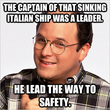 The Captain of that sinking Italian ship was a leader. He lead the way to safety.  George costanza