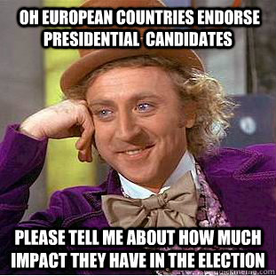 oh European countries endorse Presidential  candidates please tell me about how much impact they have in the election -  oh European countries endorse Presidential  candidates please tell me about how much impact they have in the election  Condescending Wonka
